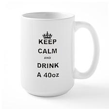KEEP CALM AND DRINK A 40 OZ Mug