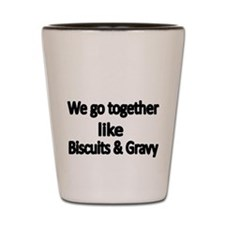We go together like biscuits and Gravy Shot Glass