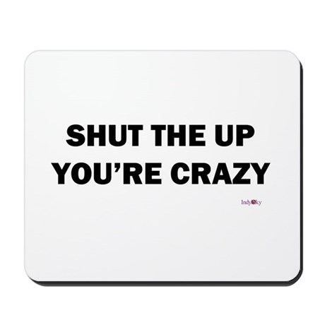 Shut the Up You're Crazy Mousepad