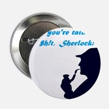 """You're tall"" No $h!t, Sherlock! 2.25"" Button"