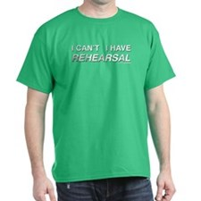 I CAN'T I HAVE REHEARSAL (white text) T-Shirt