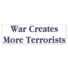 War Creates More Terrorists Bumper Sticker