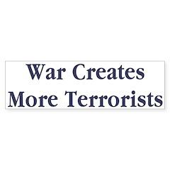 War Creates More Terrorists Bumper Sticker