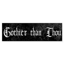 Gothier Than Thou Bumper Sticker