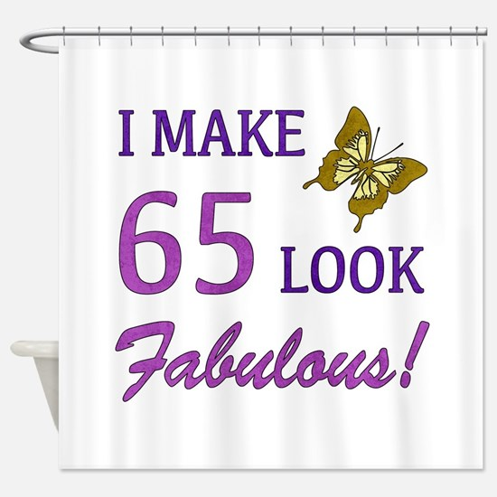 I Make 65 Look Fabulous! Shower Curtain