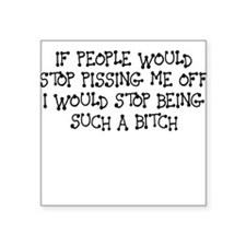 IF PEOPLE WOULD STOP PISSING ME OFF I WOULD STOP S