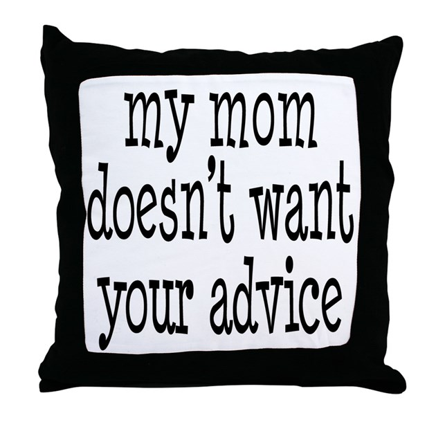 Throw Pillow Advice : My Mom Doesn t Want Your Advice Throw Pillow by dramaticallycorrectliving