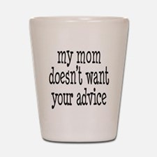 My Mom Doesn't Want Your Advice Shot Glass