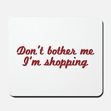 Don't bother me, I'm shopping Mousepad