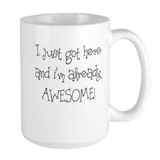 I JUST GOT HERE AND IM ALREADY AWESOME Mug