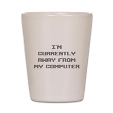I'm Currently Away From My Computer Shot Glass