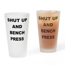SHUT UP AND BENCH PRESS Drinking Glass