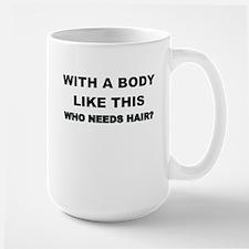 WITH A BODY LIKE THIS WHO NEEDS HAIR Mug