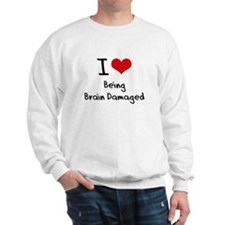 I Love Being Brain Damaged Sweatshirt