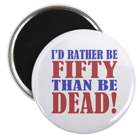 I'd Rather Be 50 Than Be Dead! Magnet