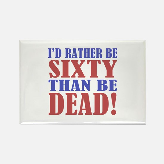 I'd Rather Be 60 Than Be Dead! Rectangle Magnet