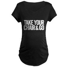 take your chair Maternity T-Shirt