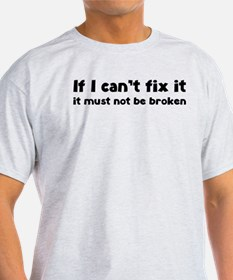 If I can't fix it it must not be broken T-Shirt