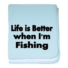 Life is better when Im fishing baby blanket