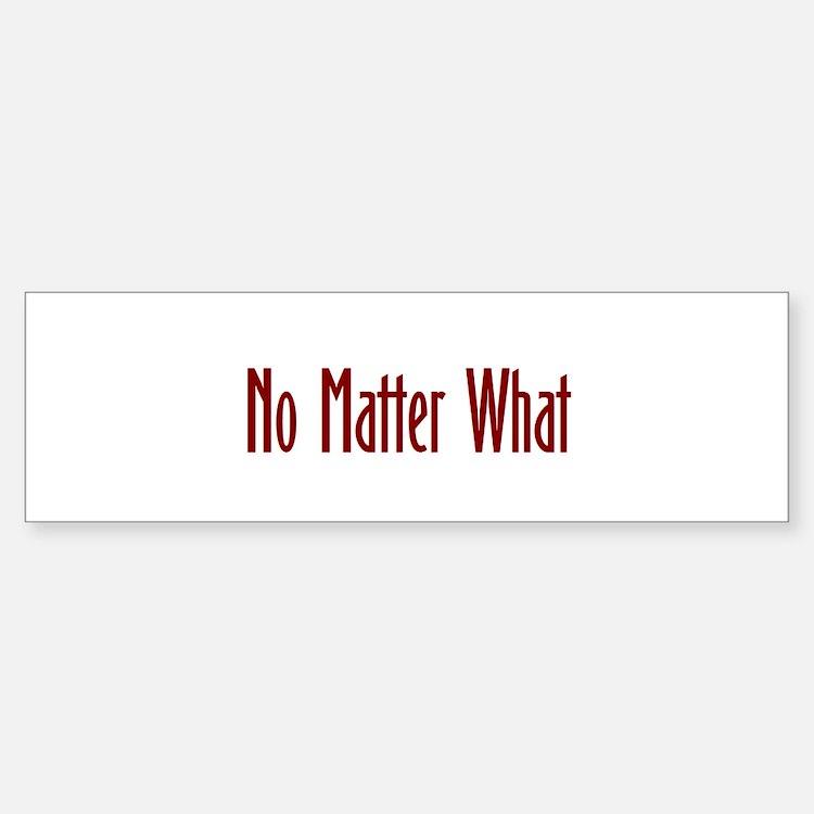 No matter what Bumper Bumper Bumper Sticker