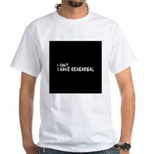 I can't...I have rehearsal T-Shirt