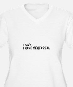 I can't...I have rehearsal Plus Size T-Shirt