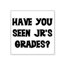 "HAVE YOU SEEN JR'S GRADES? Square Sticker 3"" x 3"""