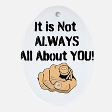 It Is Not ALWAYS All About You! Ornament (Oval)