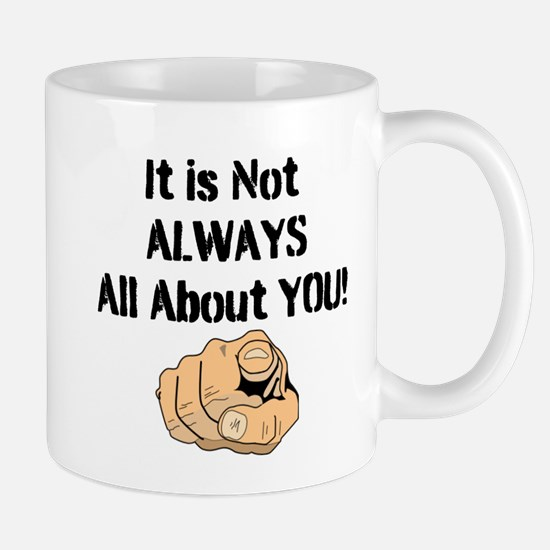 It Is Not ALWAYS All About You! Mug