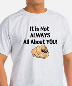 It Is Not ALWAYS All About You! T-Shirt