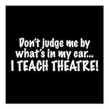 Don't judge me...I teach theatre Square Car Magnet