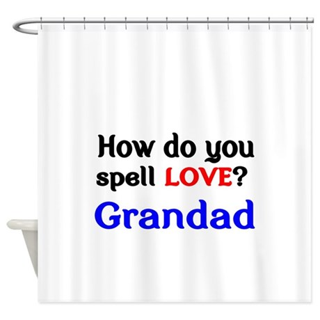 How Do You Spell Love Grandad Shower Curtain By