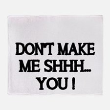 DONT MAKE ME SHHH Throw Blanket