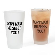 DONT MAKE ME SHHH Drinking Glass