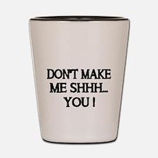 DONT MAKE ME SHHH Shot Glass