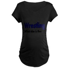 Wrestling. What esle is There? Maternity T-Shirt
