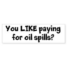 You LIKE paying for oil spills? Bumper Bumper Sticker