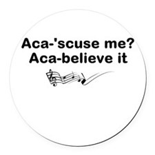 Aca-scuse me? Aca-believe it Round Car Magnet