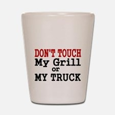 DONT TOUCH MY GRILL OR MY TRUCK Shot Glass