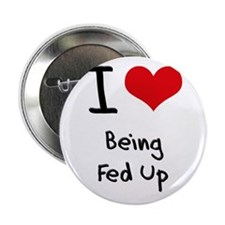 """I Love Being Fed Up 2.25"""" Button"""
