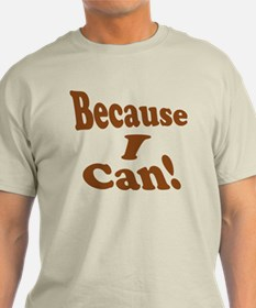 Because I Can T-Shirt