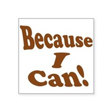 """Because I Can Square Sticker 3"""" x 3"""""""