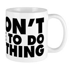 I Don't Have to Do Anything Small Mug