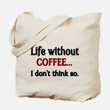 Life without Coffee...I dont think so. Tote Bag