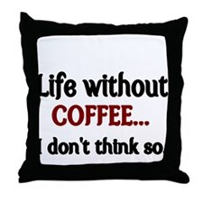 Life without Coffee...I dont think so. Throw Pillo