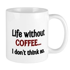 Life without Coffee...I dont think so. Mug