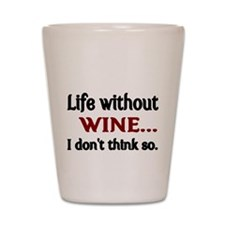Life without WINE...I dont think so. Shot Glass