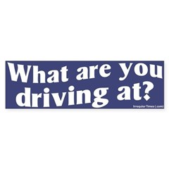 What Are You Driving At Bumper Bumper Sticker