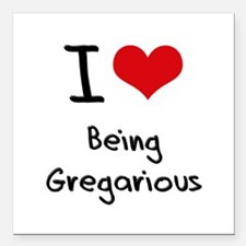 """I Love Being Gregarious Square Car Magnet 3"""" x 3"""""""