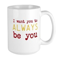 I want you to always be you Mug